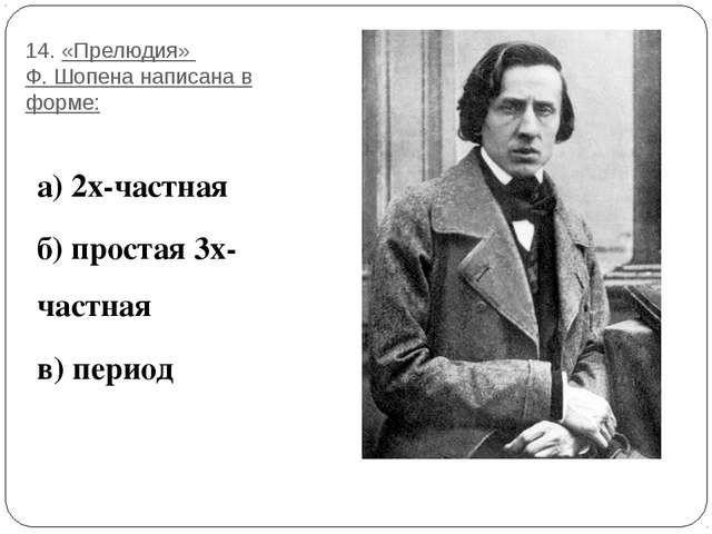 14. «Прелюдия» Ф. Шопена написана в форме: а) 2х-частная б) простая 3х-частна...