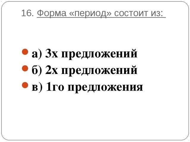 16. Форма «период» состоит из: а) 3х предложений б) 2х предложений в) 1го пре...