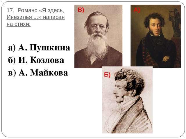 17. Романс «Я здесь, Инезилья ...» написан на стихи: а) А. Пушкина б) И. Козл...