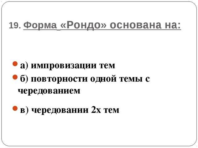 19. Форма «Рондо» основана на: а) импровизации тем б) повторности одной темы...