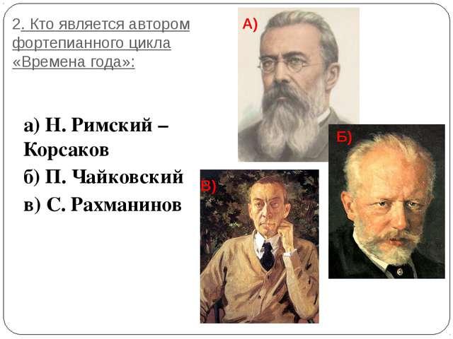 2. Кто является автором фортепианного цикла «Времена года»: а) Н. Римский – К...