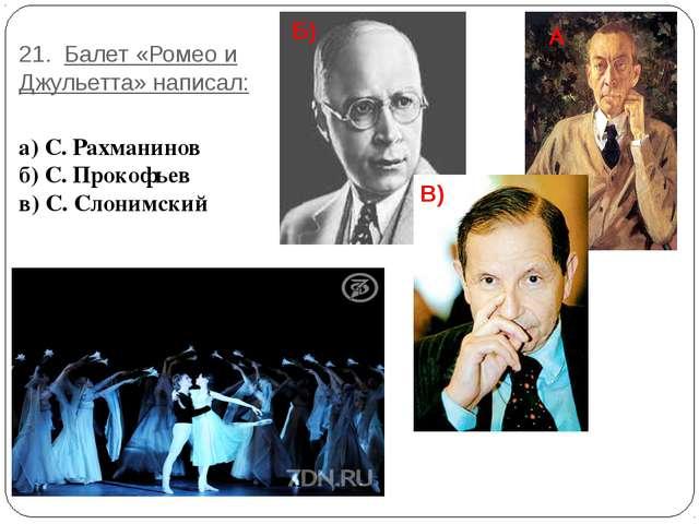 21. Балет «Ромео и Джульетта» написал: а) С. Рахманинов б) С. Прокофьев в) С....