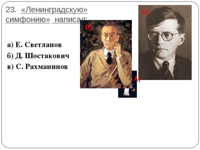 23. «Ленинградскую» симфонию» написал: а) Е. Светланов б) Д. Шостакович в) С....