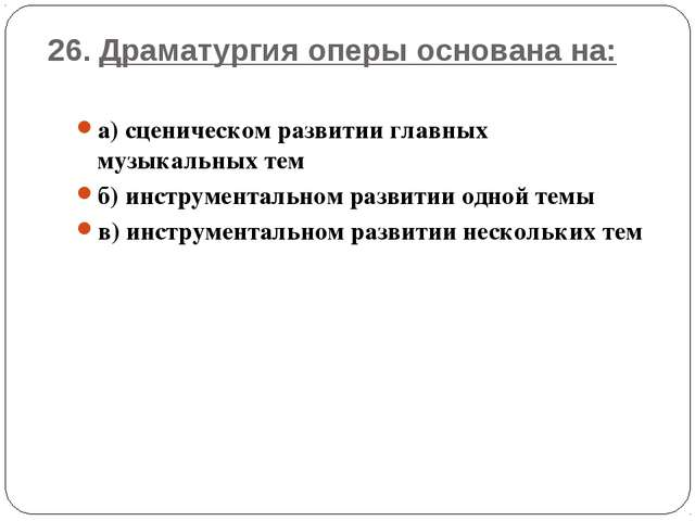 26. Драматургия оперы основана на: а) сценическом развитии главных музыкальны...