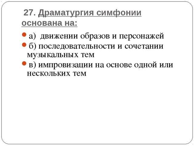 27. Драматургия симфонии основана на: а) движении образов и персонажей б) по...