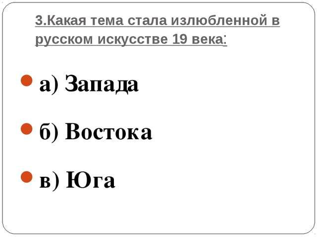 3.Какая тема стала излюбленной в русском искусстве 19 века: а) Запада б) Вост...