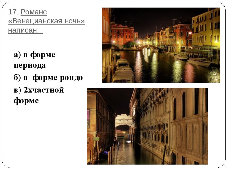 17. Романс «Венецианская ночь» написан: а) в форме периода б) в форме рондо в...