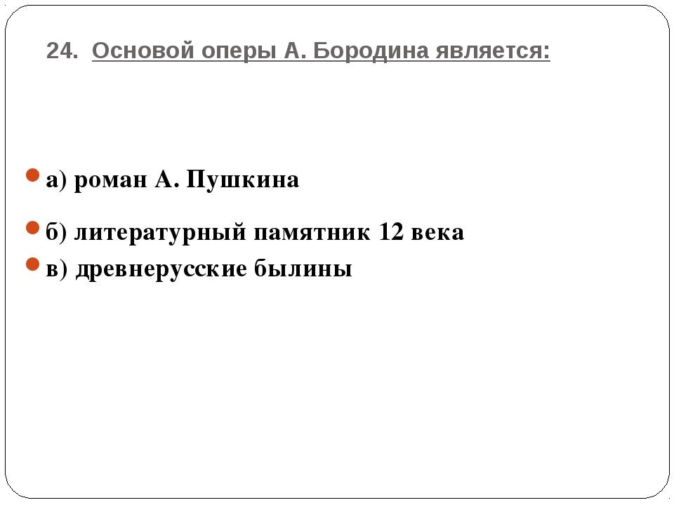 24. Основой оперы А. Бородина является: а) роман А. Пушкина б) литературный п...