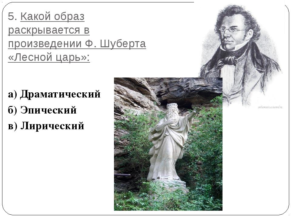 5. Какой образ раскрывается в произведении Ф. Шуберта «Лесной царь»: а) Драма...