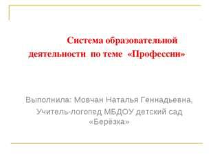 Система образовательной деятельности по теме «Профессии» Выполнила: Мовчан Н
