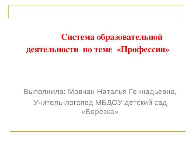 Система образовательной деятельности по теме «Профессии» Выполнила: Мовчан Н...