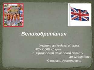 Великобритания Учитель английского языка НОУ СОШ «Лада» п. Приморский Самарск