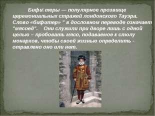 Бифи́теры— популярное прозвище церемониальных стражейлондонского Тауэра. С