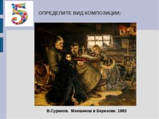 ОПРЕДЕЛИТЕ ВИД КОМПОЗИЦИИ: В.Суриков. Меншиков в Березове. 1883