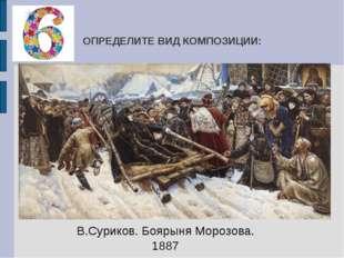 ОПРЕДЕЛИТЕ ВИД КОМПОЗИЦИИ: В.Суриков. Боярыня Морозова. 1887