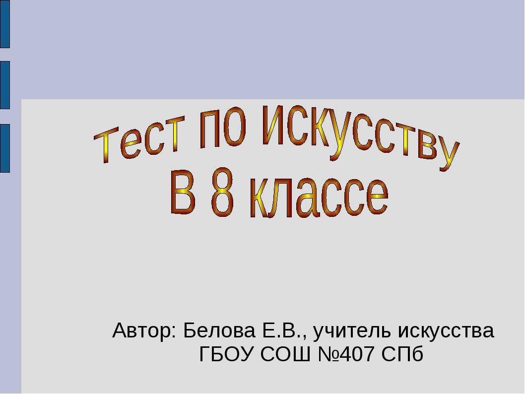 Автор: Белова Е.В., учитель искусства ГБОУ СОШ №407 СПб