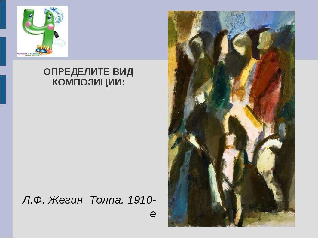 ОПРЕДЕЛИТЕ ВИД КОМПОЗИЦИИ: Л.Ф. Жегин Толпа. 1910-е