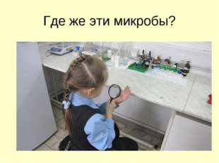 Где же эти микробы?