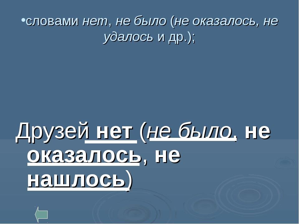 словами нет, не было (не оказалось, не удалось и др.); Друзей нет (не было, н...