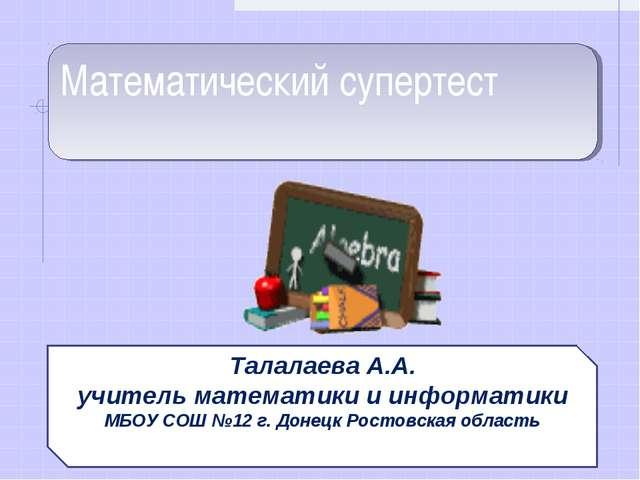 Математический супертест Талалаева А.А. учитель математики и информатики МБОУ...