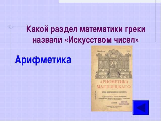 Какой раздел математики греки назвали «Искусством чисел» Арифметика