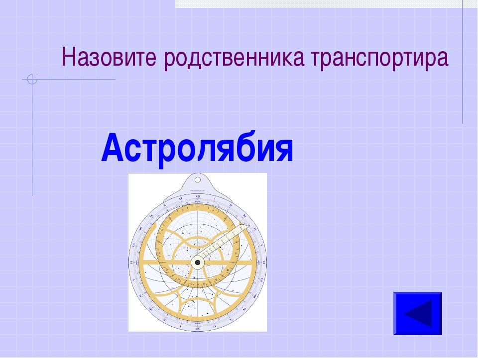 Назовите родственника транспортира Астролябия
