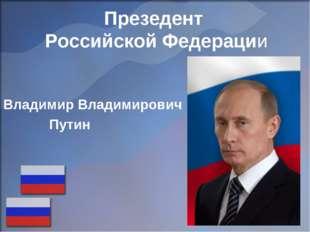Владимир Владимирович Путин Презедент Российской Федерации