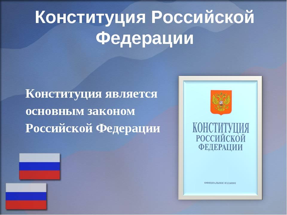 Конституция является основным законом Российской Федерации Конституция Росси...