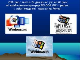 ОЖ−лер өте көп. Бұдан аз−ақ уақыт бұрын мұндай компьютерлерде MS DOS ОЖ тұрат