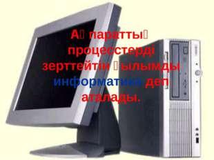 Ақпараттық процесстерді зерттейтін ғылымды информатика деп аталады.