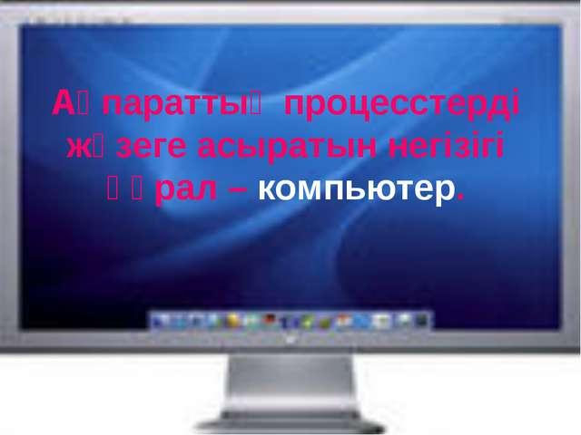 Ақпараттық процесстерді жүзеге асыратын негізігі құрал – компьютер.