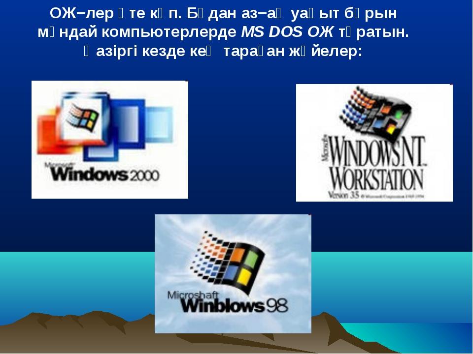 ОЖ−лер өте көп. Бұдан аз−ақ уақыт бұрын мұндай компьютерлерде MS DOS ОЖ тұрат...