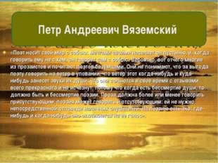 «Поэт носит свой мир с собою: мечтами своими населяет он пустыню, и, когда го