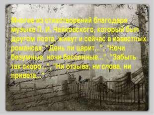 Многие из стихотворений благодаря музыке П. И. Чайковского, который был друго