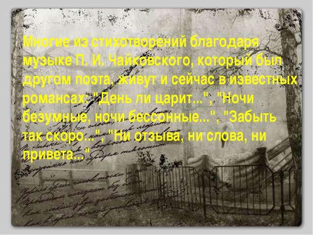 Многие из стихотворений благодаря музыке П. И. Чайковского, который был друго...