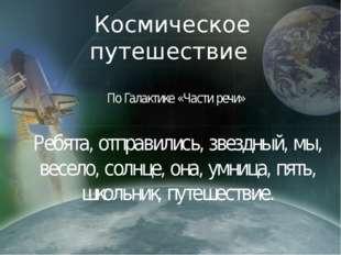 Космическое путешествие По Галактике «Части речи» Ребята, отправились, звездн