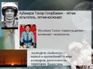 Аубакиров Токтар Онгарбаевич – лётчик испытатель, летчик-космонавт. Мусабаев