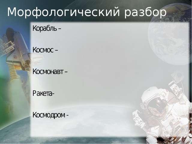 Морфологический разбор Корабль – Космос – Космонавт – Ракета- Космодром -