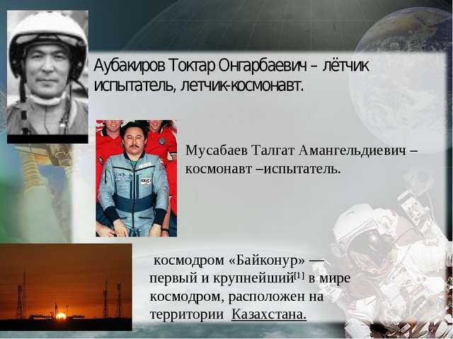 Аубакиров Токтар Онгарбаевич – лётчик испытатель, летчик-космонавт. Мусабаев...