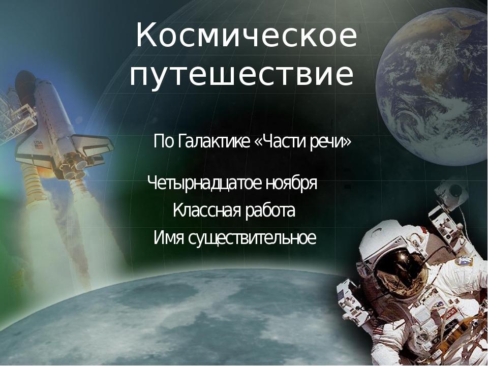 Космическое путешествие По Галактике «Части речи» Четырнадцатое ноября Классн...