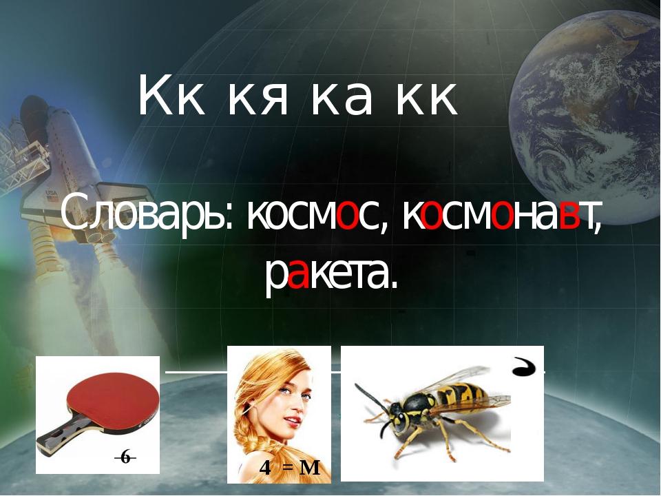Кк кя ка кк Словарь: космос, космонавт, ракета. 4 = М