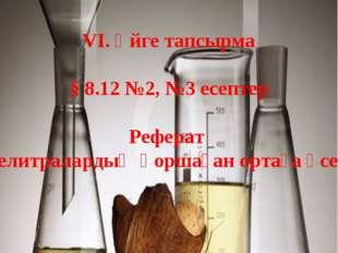 VI. Үйге тапсырма § 8.12 №2, №3 есептер Реферат «Селитралардың қоршаған ортағ