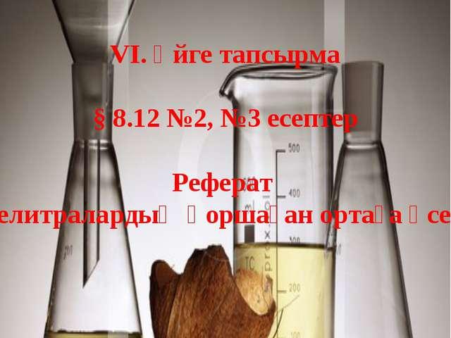 VI. Үйге тапсырма § 8.12 №2, №3 есептер Реферат «Селитралардың қоршаған ортағ...