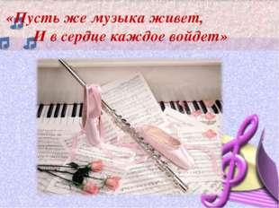 «Пусть же музыка живет, И в сердце каждое войдет»