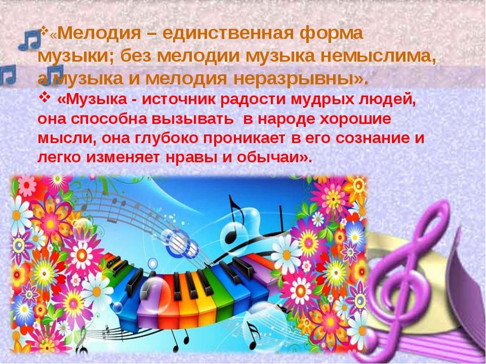 «Мелодия – единственная форма музыки; без мелодии музыка немыслима, а музыка...