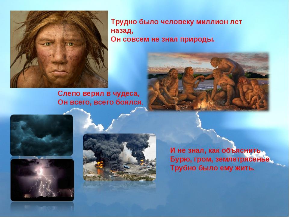 Трудно было человеку миллион лет назад, Он совсем не знал природы. Слепо вери...