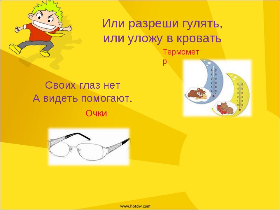 Или разреши гулять, или уложу в кровать Термометр Своих глаз нет А видеть пом...
