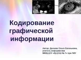 Кодирование графической информации Автор: Дагаева Ольга Евгеньевна, учитель и
