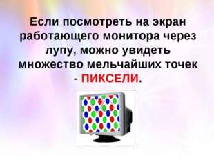 Если посмотреть на экран работающего монитора через лупу, можно увидеть множе