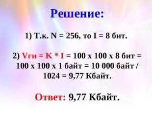 Решение: 1) Т.к. N = 256, то I = 8 бит. 2) Vги = K * I = 100 x 100 x 8 бит =